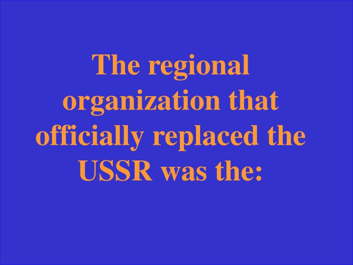 The regional organization that officially replaced the USSR was the: