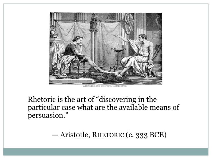 "Rhetoric is the art of ""discovering in the particular case what are the available means of persuasion."""