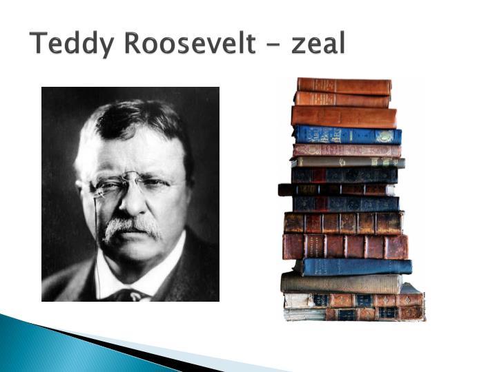 Teddy Roosevelt - zeal