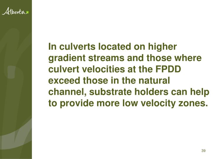 In culverts located on higher gradient streams and those where culvert velocities at the FPDD exceed those in the natural channel, substrate holders can help to provide more low velocity zones.