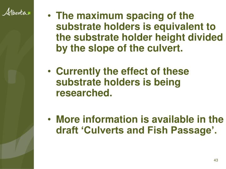 The maximum spacing of the substrate holders is equivalent to the substrate holder height divided by the slope of the culvert.