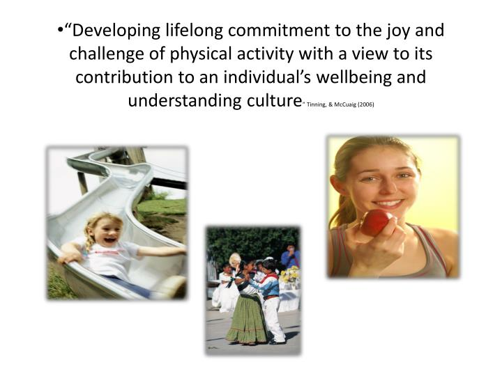 """Developing lifelong commitment to the joy and challenge of physical activity with a view to its contribution to an individual's wellbeing and understanding culture"