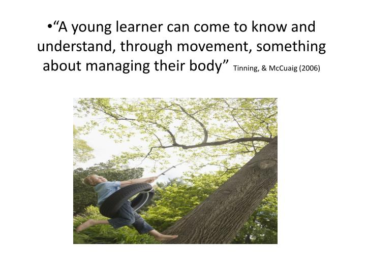 """A young learner can come to know and understand, through movement, something about managing their body"""