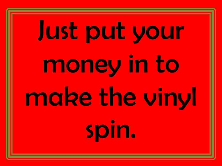 Just put your money in to make the vinyl spin.