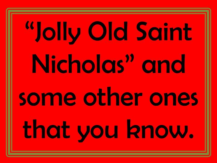 """""""Jolly Old Saint Nicholas"""" and some other ones that you know."""