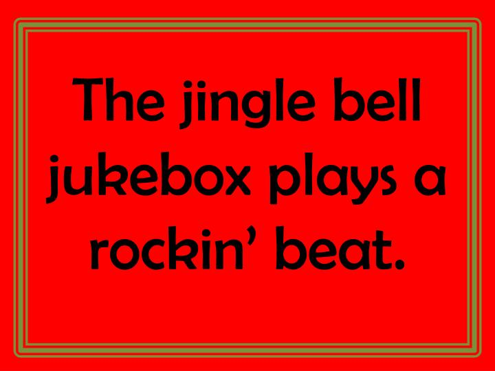 The jingle bell jukebox plays a rockin' beat.