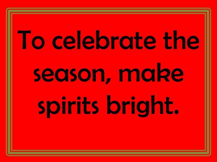 To celebrate the season, make spirits bright.