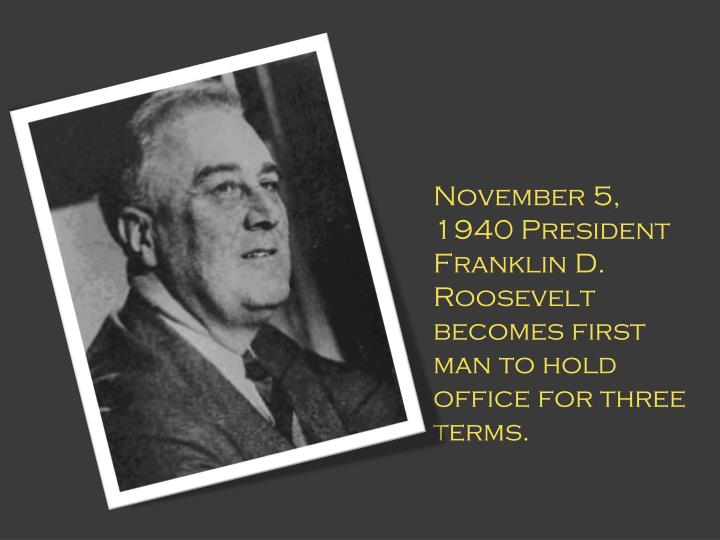 November 5, 1940 President Franklin D. Roosevelt becomes first man to hold office for three terms.