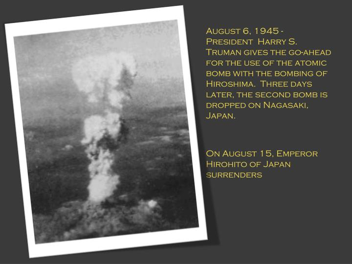 August 6, 1945 - President  Harry S. Truman gives the go-ahead for the use of the atomic bomb with the bombing of Hiroshima.  Three days later, the second bomb is dropped on Nagasaki, Japan.