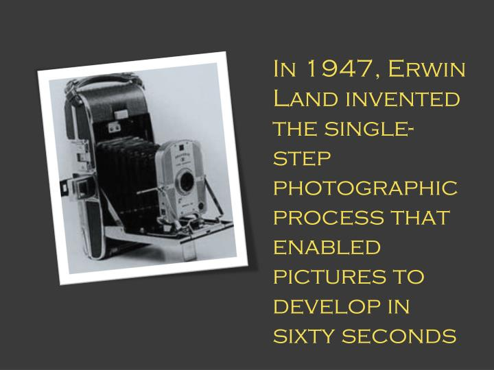 In 1947, Erwin Land invented the single-step photographic  process that enabled pictures to develop in sixty seconds