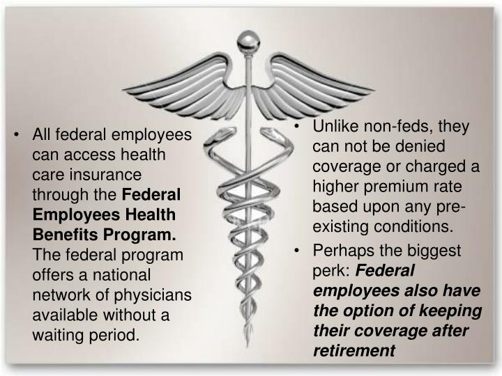 Unlike non-feds, they can not be denied coverage or charged a higher premium rate based upon any pre-existing conditions.