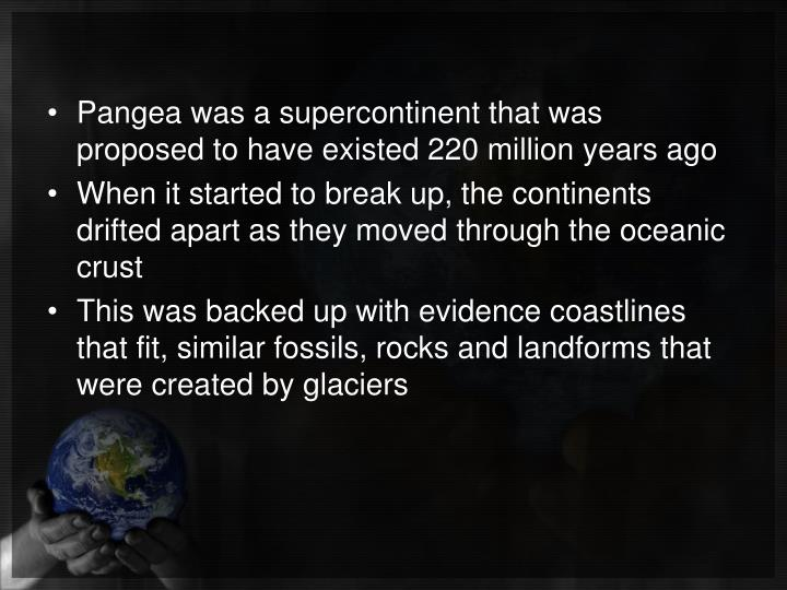 Pangea was a supercontinent that was proposed to have existed 220 million years ago