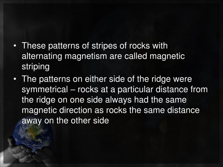 These patterns of stripes of rocks with alternating magnetism are called magnetic striping