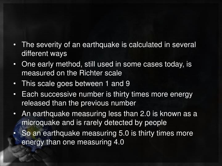 The severity of an earthquake is calculated in several different ways