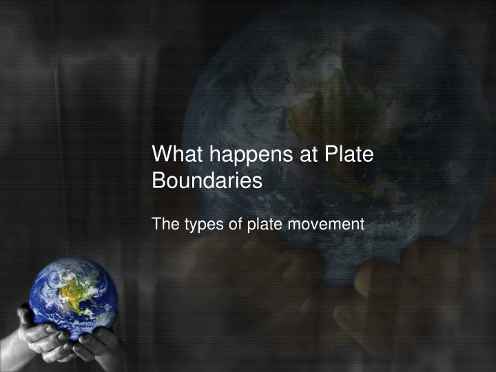 What happens at Plate Boundaries