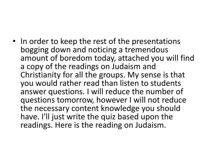 In order to keep the rest of the presentations bogging down and noticing a tremendous amount of boredom today, attached you will find a copy of the readings on Judaism and Christianity for all the groups. My sense is that you would rather read than listen to students answer questions. I will reduce the number of questions tomorrow, however I will not reduce the necessary content knowledge you should have. I'll just write the quiz based upon the readings. Here is the reading on Judaism.