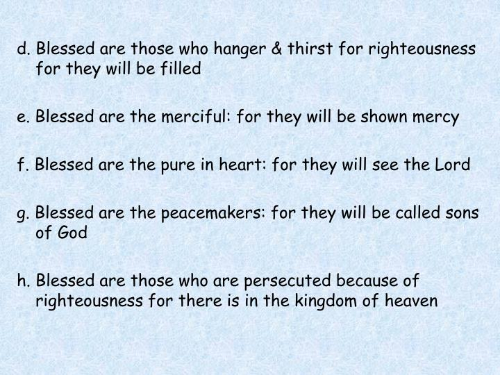 d. Blessed are those who hanger & thirst for righteousness for they will be filled