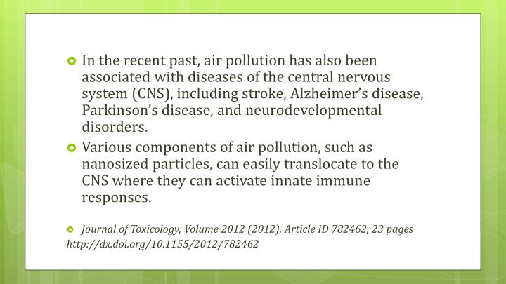 In the recent past, air pollution has also been associated with diseases of the central nervous system (CNS), including stroke, Alzheimer's disease, Parkinson's disease, and neurodevelopmental disorders.