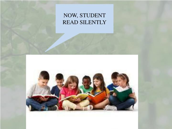 NOW, STUDENT  READ SILENTLY