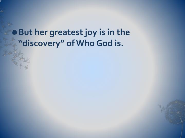 "But her greatest joy is in the ""discovery"" of Who God is."