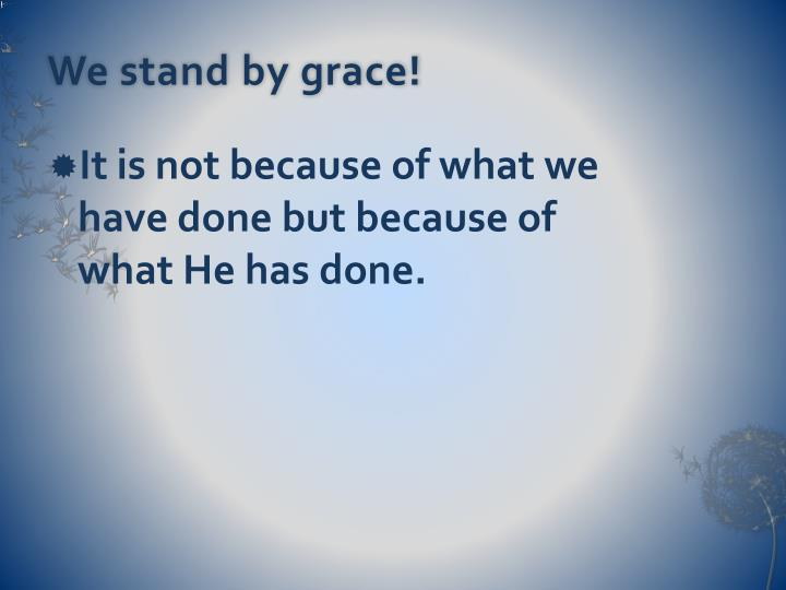 We stand by grace!