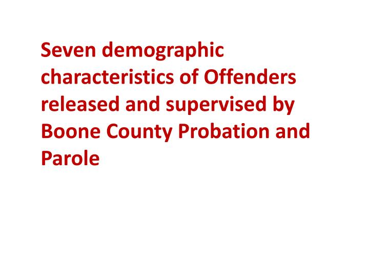 Seven demographic characteristics of Offenders released and supervised by Boone County Probation and Parole