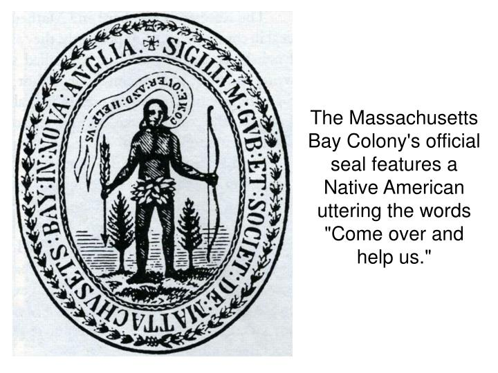 "The Massachusetts Bay Colony's official seal features a Native American uttering the words ""Come over and help us."""