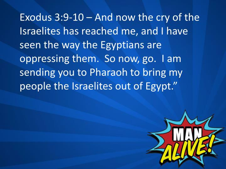 Exodus 3:9-10 – And now the cry of the Israelites has reached me, and I have seen the way the Egyptians are oppressing them.  So now, go.  I am sending you to Pharaoh to bring my people the Israelites out of Egypt.""