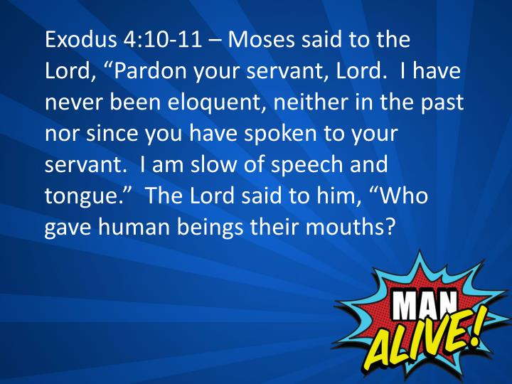 "Exodus 4:10-11 – Moses said to the Lord, ""Pardon your servant, Lord.  I have never been eloquent, neither in the past nor since you have spoken to your servant.  I am slow of speech and tongue.""  The Lord said to him, ""Who gave human beings their mouths?"