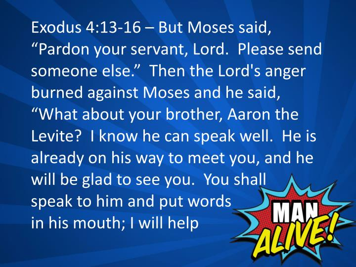 "Exodus 4:13-16 – But Moses said, ""Pardon your servant, Lord.  Please send someone else.""  Then the Lord's anger burned against Moses and he said, ""What about your brother, Aaron the Levite?  I know he can speak well.  He is already on his way to meet you, and he will be glad to see you.  You shall"