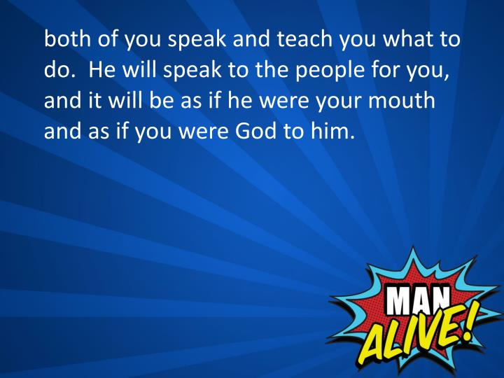 both of you speak and teach you what to do.  He will speak to the people for you, and it will be as if he were your mouth and as if you were God to him.