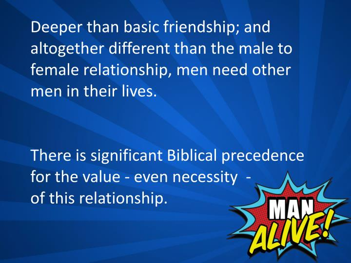 Deeper than basic friendship; and altogether different than the male to female relationship, men need other men in their lives.