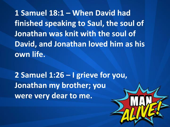 1 Samuel 18:1 – When David had finished speaking to Saul, the soul of Jonathan was knit with the soul of David, and Jonathan loved him as his own life.