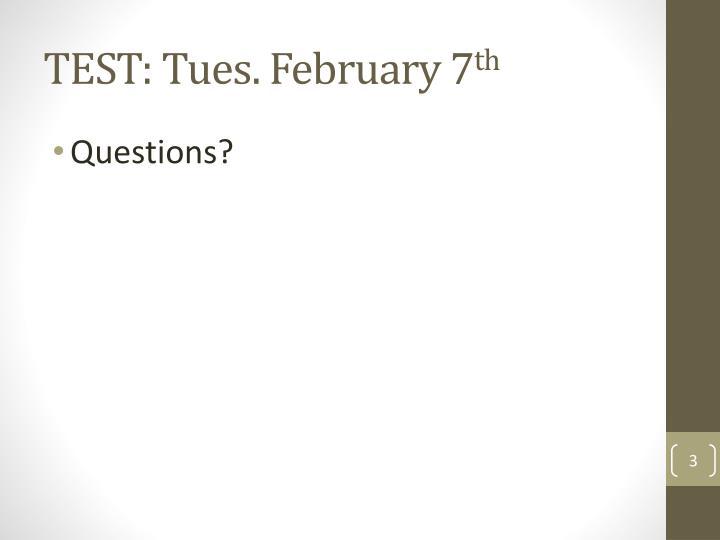 TEST: Tues. February 7