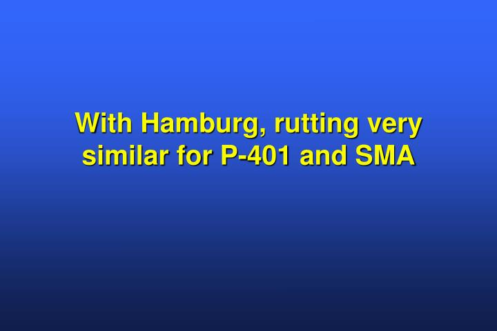 With Hamburg, rutting very similar for P-401 and SMA