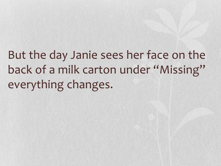 "But the day Janie sees her face on the back of a milk carton under ""Missing"" everything changes."