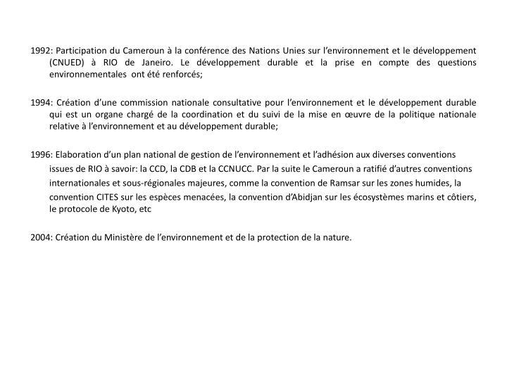 1992: Participation du Cameroun à la conférence des Nations Unies sur l'environnement et le développement (CNUED) à RIO de Janeiro. Le développement durable et la prise en compte des questions environnementales  ont été renforcés;
