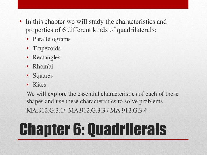 In this chapter we will study the characteristics and properties of 6 different kinds of quadrilaterals: