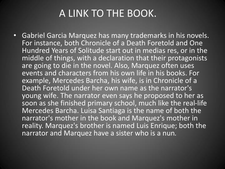 chronicle of a death fortold iop Magical realism is clearly present throughout gabriel-garcia marquez's novel chronicle of a death foretold magical realism is the juxtaposition of realism with fantastic, mythic, and magical elements a secondary trait was the characteristic attitude of narrators toward the subject matter: they.