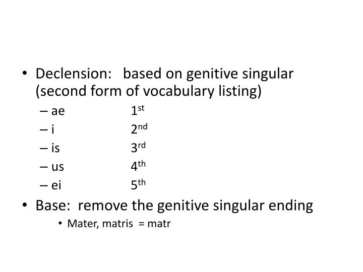Declension:   based on genitive singular (second form of vocabulary listing)