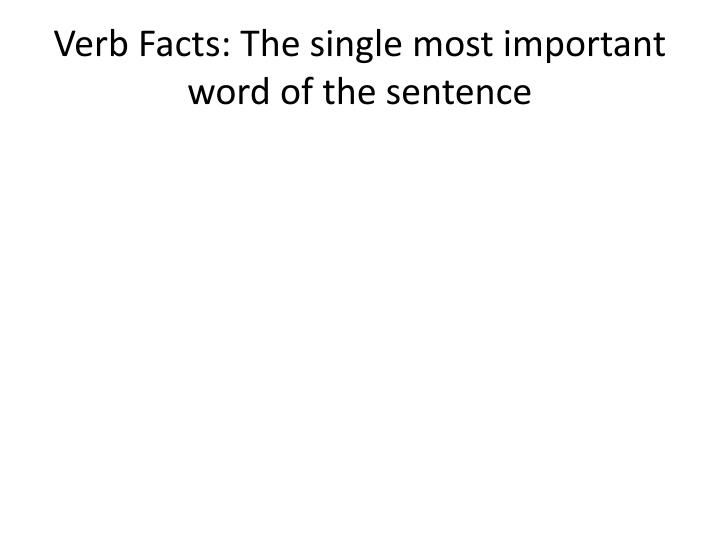 Verb facts the single most important word of the sentence
