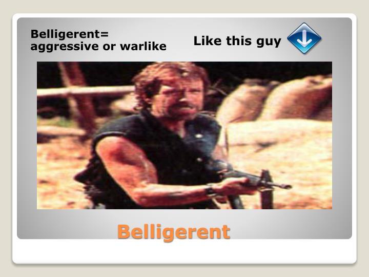 Belligerent= aggressive or warlike