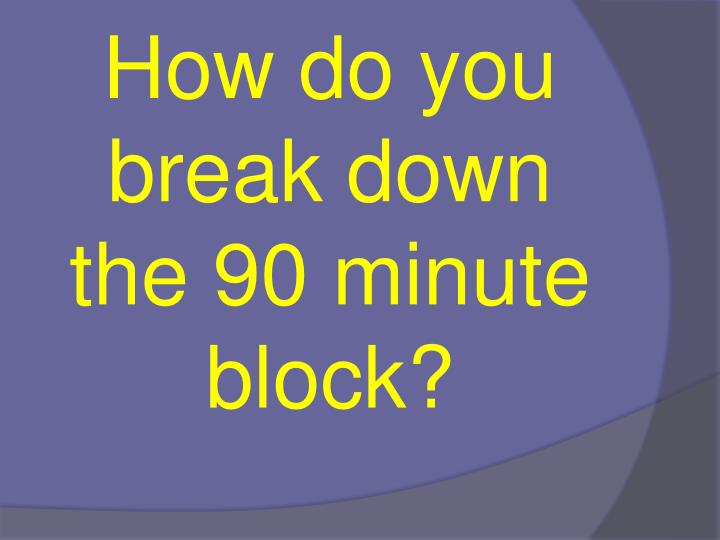 How do you break down the 90 minute block