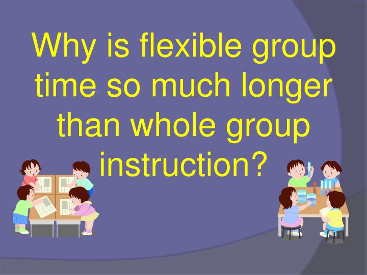 Why is flexible group time so much longer than whole group instruction?