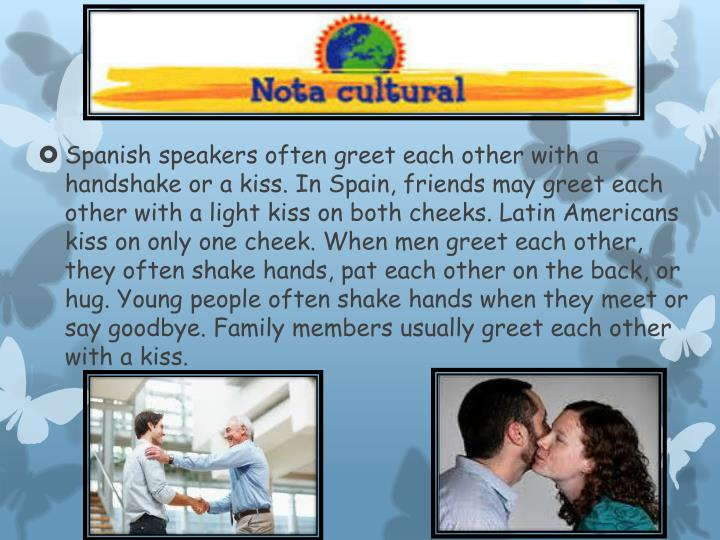 Spanish speakers often greet each other with a handshake or a kiss. In Spain, friends may greet each other with a light kiss on both cheeks. Latin Americans kiss on only one cheek. When men greet each other, they often shake hands, pat each other on the back, or hug. Young people often shake hands when they meet or say goodbye. Family members usually greet each other with a kiss.