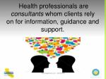 health professionals are consultants whom clients rely on for information guidance and support