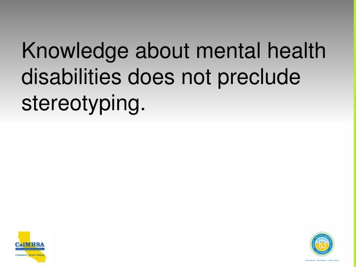 Knowledge about mental health disabilities does not preclude stereotyping.