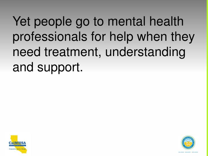 Yet people go to mental health professionals for help when they need treatment, understanding and support.
