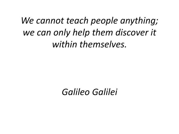 We cannot teach people anything; we can only help them discover it