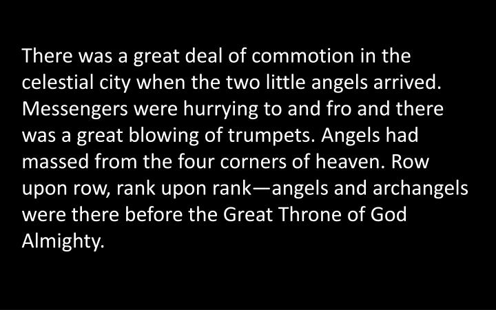 There was a great deal of commotion in the celestial city when the two little angels arrived. Messengers were hurrying to and fro and there was a great blowing of trumpets. Angels had massed from the four corners of heaven. Row upon row, rank upon rank—angels and archangels were there before the Great Throne of God Almighty